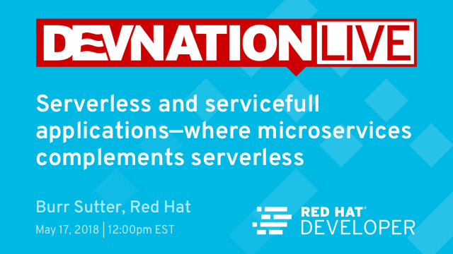 Next DevNation Live: Serverless and Servicefull Applications: Where Microservices Complements Serverless, May 17th, 12pm EDT
