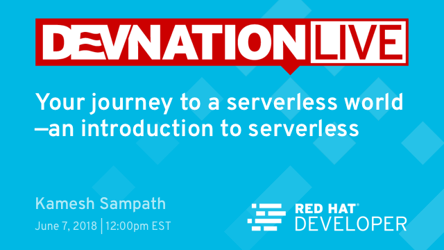 Next DevNation Live: Your Journey to a Serverless World—An Introduction to Serverless, June 7th, 12pm EDT